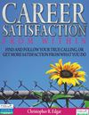 Career Satisfaction From Within -FIND AND FOLLOW YOUR TRUE CALLING, OR GET MORE SATISFACTION FROM WHAT YOU DO